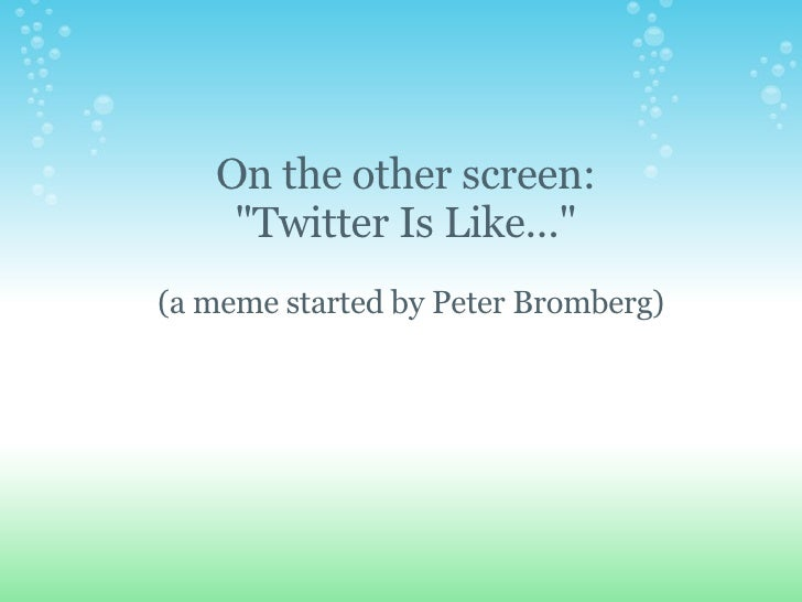 "On the other screen:  ""Twitter Is Like...""  (a meme started by Peter Bromberg)"