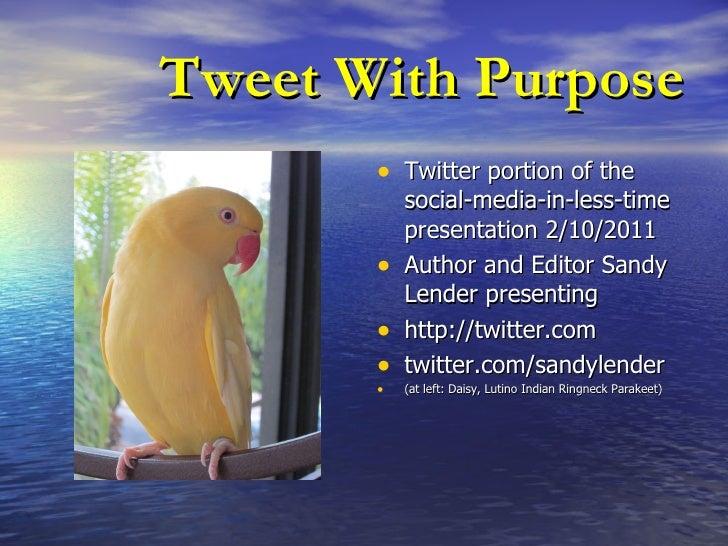 Tweet With Purpose <ul><li>Twitter portion of the social-media-in-less-time presentation 2/10/2011 </li></ul><ul><li>Autho...