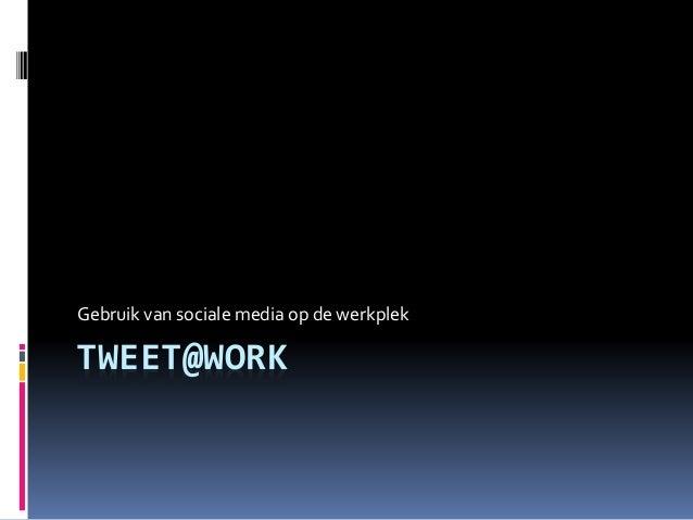 TWEET@WORK Gebruik van sociale media op de werkplek