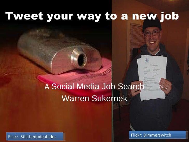 A  Social Media Job Search Warren Sukernek Tweet your way to a new job Flickr: Stillthedudeabides Flickr: Dimmerswitch