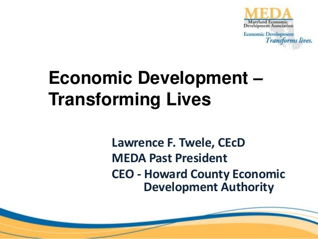 Economic Development – Transforming Lives Lawrence F. Twele, CEcD MEDA Past President CEO - Howard County Economic Develop...