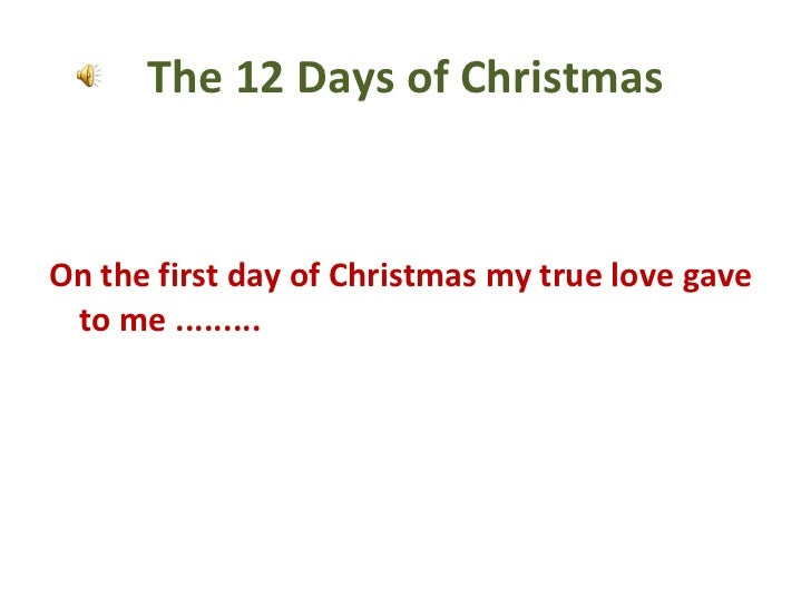 The 12 Days of Christmas <ul><li>On the first day of Christmas my true love gave to me ......... </li></ul>