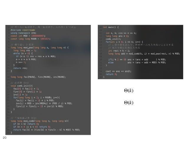 Balls and Boxes 3 !20 前処理: Θ(k) 本処理: Θ(k) nCr や べき乗の処理は 以下の検索ワードでググりましょう (繰り返し 2 乗法, 逆元)