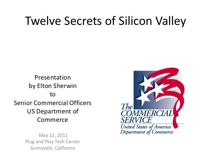 Twelve Secrets of Silicon Valley       Presentation     by Elton Sherwin            toSenior Commercial Officers    US Dep...