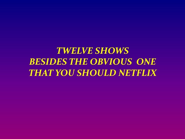 TWELVE SHOWS BESIDES THE OBVIOUS  ONE THAT YOU SHOULD NETFLIX<br />