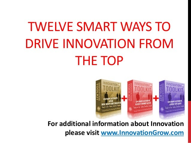 TWELVE SMART WAYS TODRIVE INNOVATION FROMTHE TOPFor additional information about Innovationplease visit www.InnovationGrow...