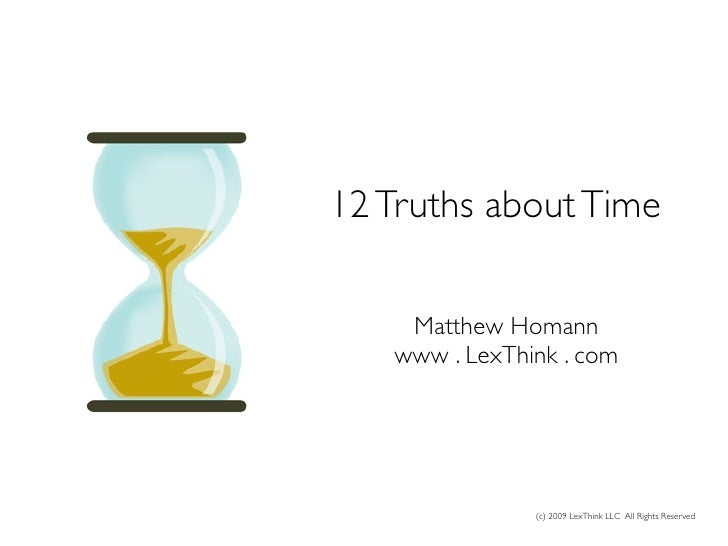 12 Truths About Time      Matthew Homann    www . LexThink . com                    (c) 2009 LexThink LLC All Rights Reser...