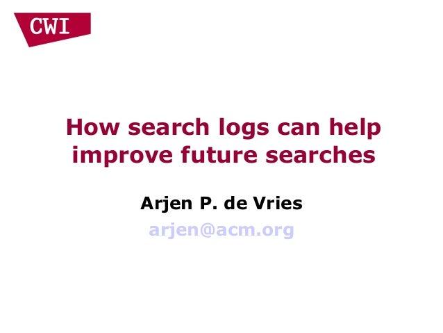 How search logs can help improve future searches Arjen P. de Vries arjen@acm.org