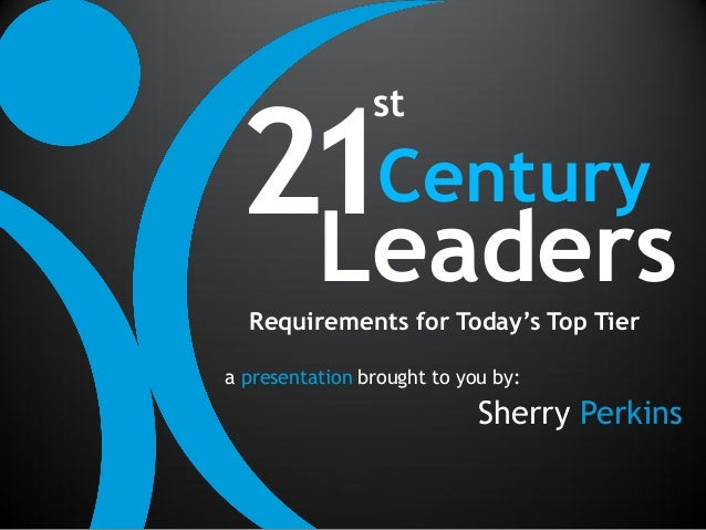 21Century                st  Leaders  Requirements for Today's Top Tiera presentation brought to you by:                  ...