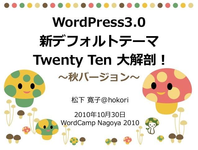 WordPress3.0 新デフォルトテーマ Twenty Ten 大解剖! ~秋バージョン~ 2010年10月30日 WordCamp Nagoya 2010 松下 寛子@hokori