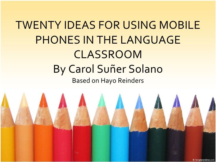 TWENTY IDEAS FOR USING MOBILE PHONES IN THE LANGUAGE CLASSROOM By Carol Suñer Solano Based on Hayo Reinders