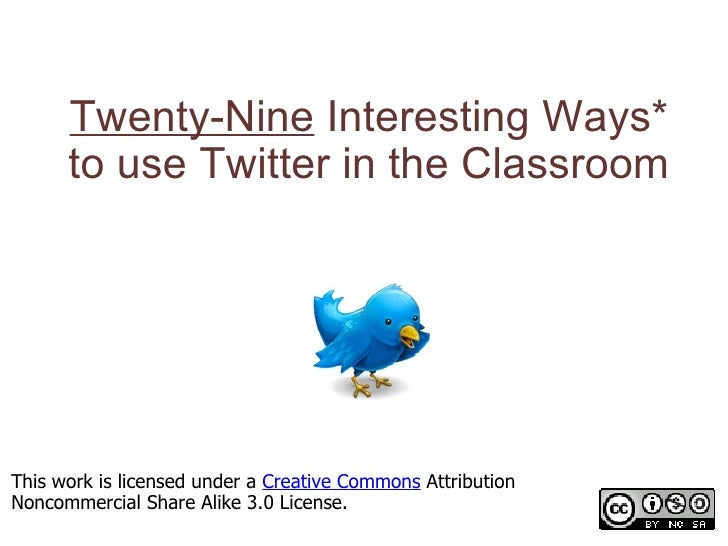 Twenty-Nine Interesting Ways* to use Twitter in the Classroom *and tips This work is licensed under a  Creative Commons  ...