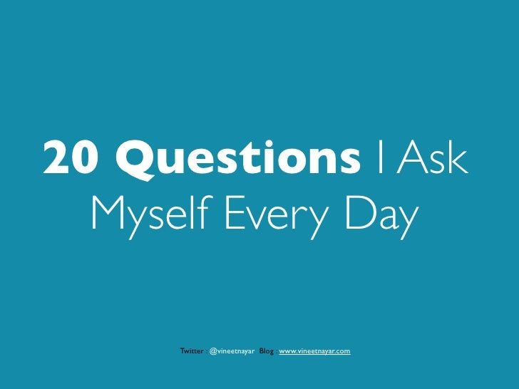 20 Questions I Ask   Myself Every Day       Twitter : @vineetnayar Blog : www.vineetnayar.com