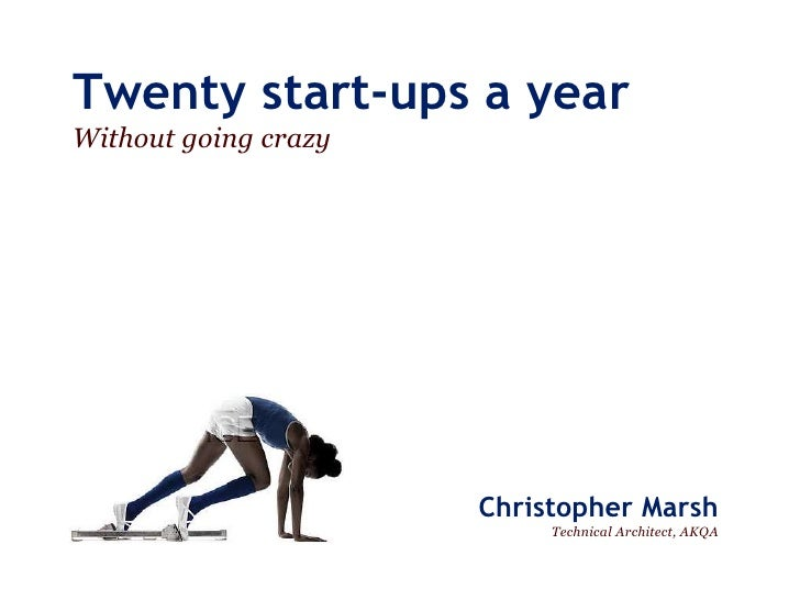 Twenty start-ups a yearWithout going crazy                      Christopher Marsh                           Technical Arch...