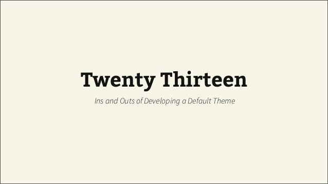 Twenty Thirteen Ins and Outs of Developing a Default Theme