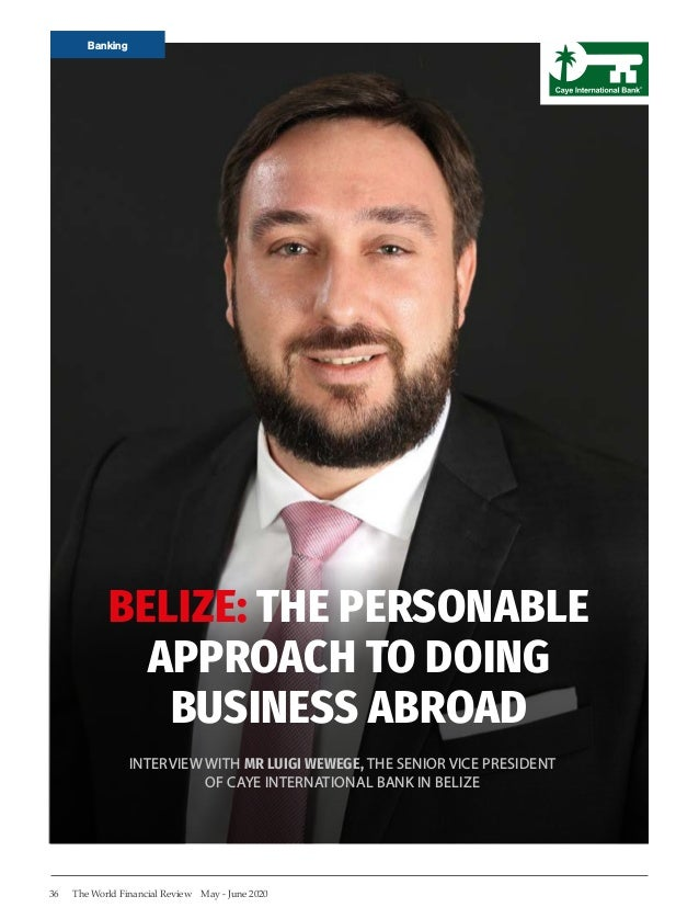 Banking 36 The World Financial Review May - June 2020 BELIZE: THE PERSONABLE APPROACH TO DOING BUSINESS ABROAD INTERVIEW W...