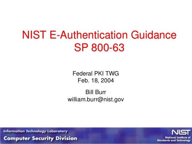 NIST E-Authentication GuidanceSP 800-63NIST E-Authentication GuidanceSP 800-63Federal PKI TWGFeb. 18, 2004Bill Burrwilliam...