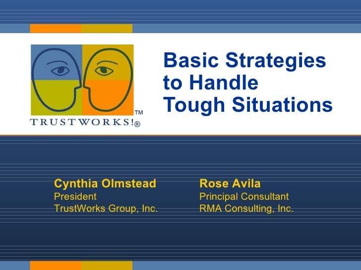 Basic Strategies  to Handle  Tough Situations Cynthia Olmstead President  TrustWorks Group, Inc. Rose Avila Principal Cons...