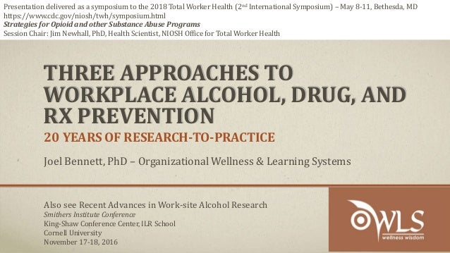 THREE APPROACHES TO WORKPLACE ALCOHOL, DRUG, AND RX PREVENTION 20 YEARS OF RESEARCH-TO-PRACTICE Joel Bennett, PhD – Organi...