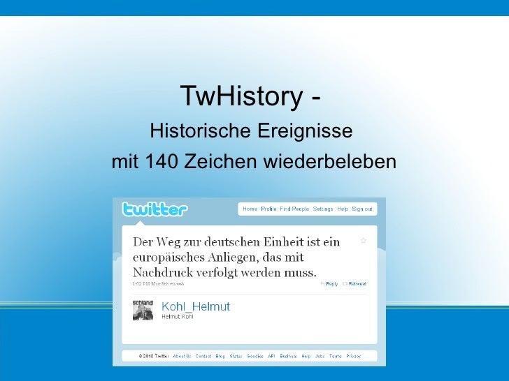 <ul><li>TwHistory -  </li></ul><ul><li>Historische Ereignisse  </li></ul><ul><li>mit 140 Zeichen wiederbeleben </li></ul>