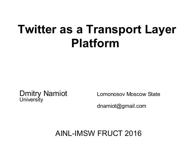 Twitter as a Transport Layer Platform Dmitry Namiot Lomonosov Moscow State University dnamiot@gmail.com AINL-IMSW FRUCT 20...