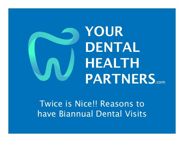 YOUR DENTAL HEALTH PARTNERS.com Twice is Nice!! Reasons to have Biannual Dental Visits