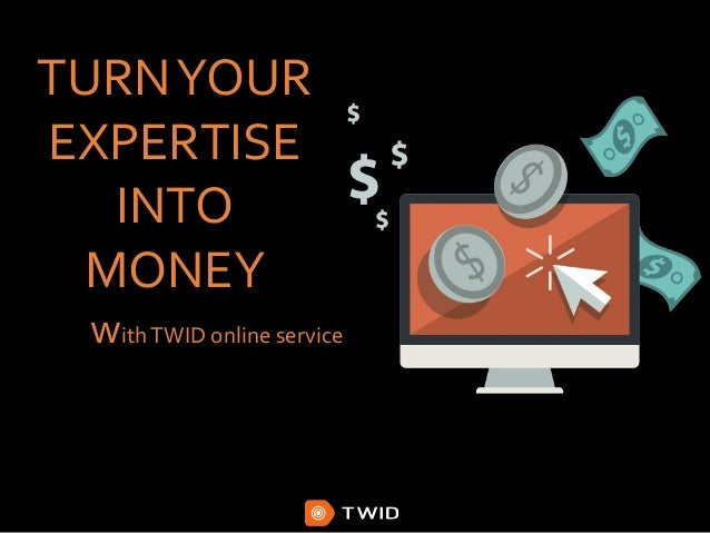 TURNYOUR EXPERTISE INTO MONEY withTWID online service