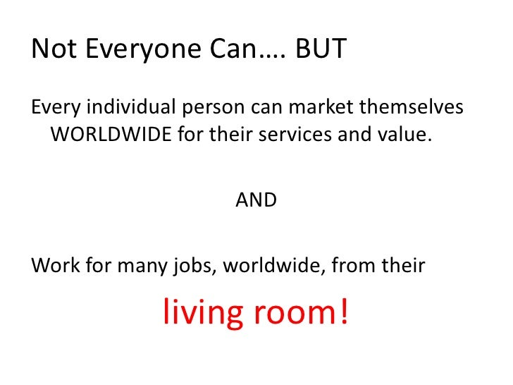 Not Everyone Can…. BUT<br />Every individual person can market themselves WORLDWIDE for their services and value.<br />AND...