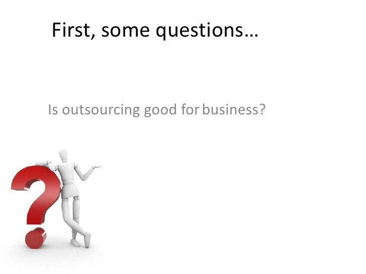 First, some questions…<br />business?<br />Is outsourcing good for<br />