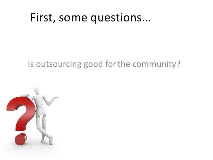 First, some questions…<br />the community?<br />Is outsourcing good for<br />