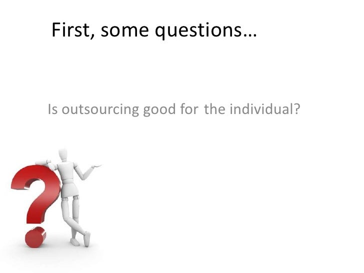 First, some questions…<br />the individual?<br />Is outsourcing good for<br />
