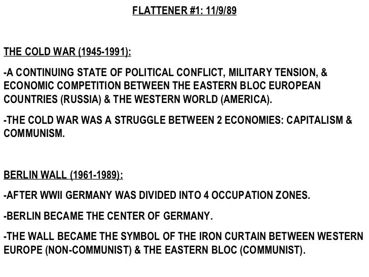 FLATTENER #1: 11/9/89 THE COLD WAR (1945-1991): -A CONTINUING STATE OF POLITICAL CONFLICT, MILITARY TENSION, & ECONOMIC CO...