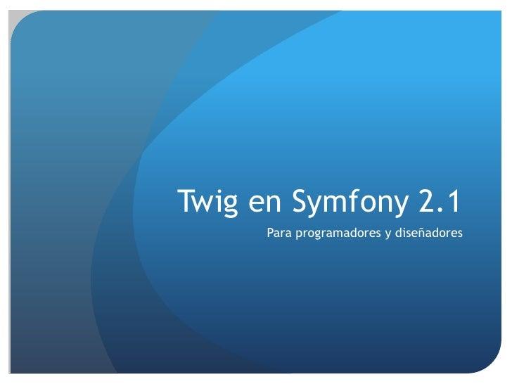 Twig en Symfony 2.1     Para programadores y diseñadores