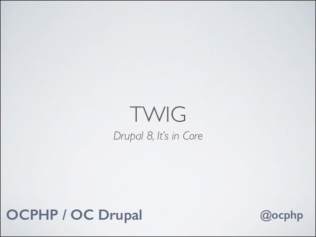 TWIG Drupal 8, It's in Core  OCPHP / OC Drupal  @ocphp