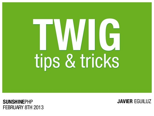 TWIG            tips & tricksSUNSHINEPHP             JAVIER EGUILUZFEBRUARY 8TH 2013