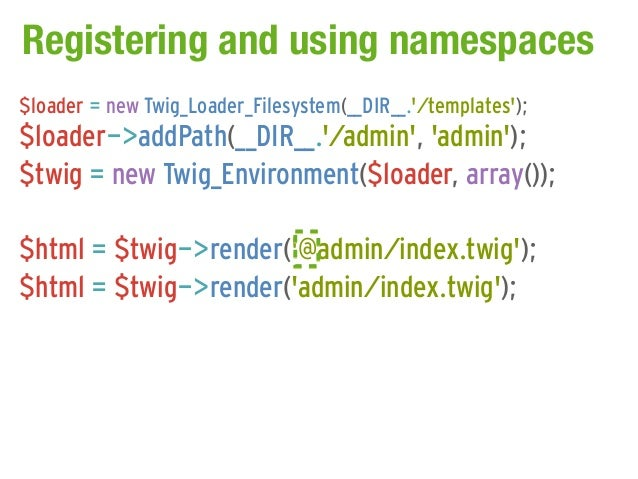 Registering and using namespaces$loader = new Twig_Loader_Filesystem(__DIR__./templates);$loader->addPath(__DIR__./admin, ...