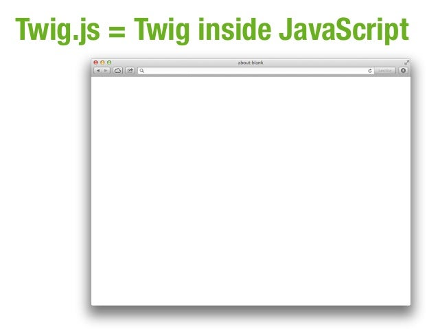 Twig.js = Twig inside JavaScript