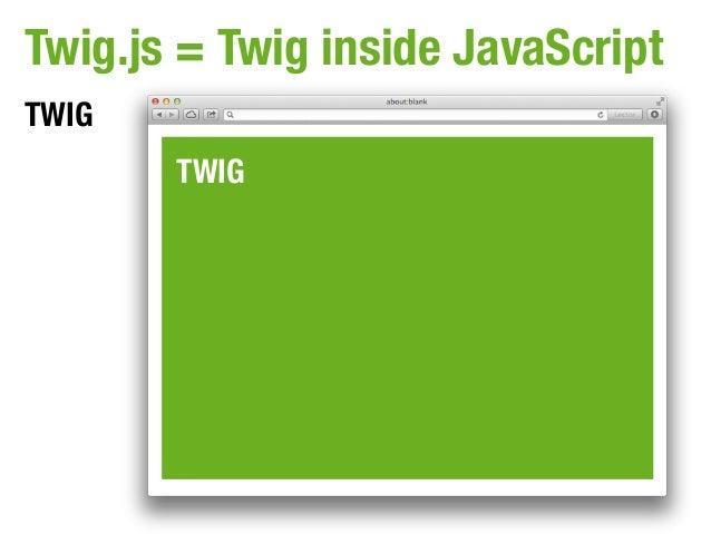 Twig.js = Twig inside JavaScriptTWIG       TWIG