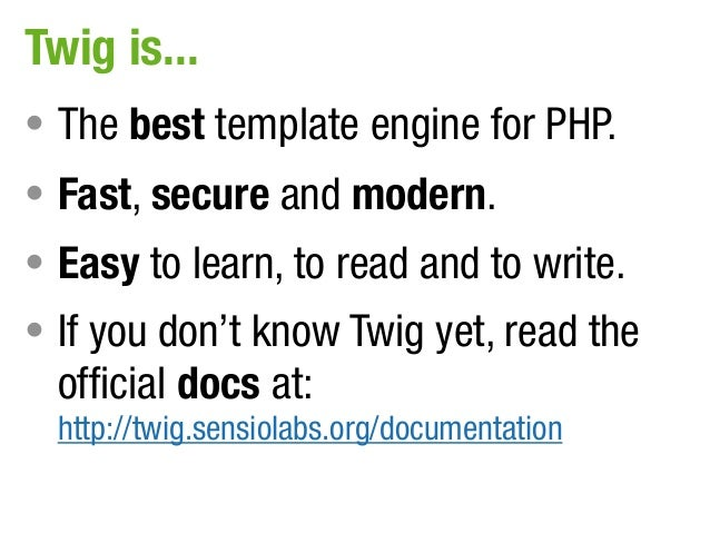Twig is...• The best template engine for PHP.• Fast, secure and modern.• Easy to learn, to read and to write.• If you don'...