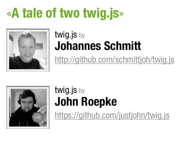«A tale of two twig.js»         twig.js by         Johannes Schmitt         http://github.com/schmittjoh/twig.js         t...