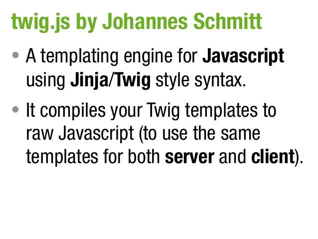 twig.js by Johannes Schmitt• A templating engine for Javascript  using Jinja/Twig style syntax.• It compiles your Twig tem...