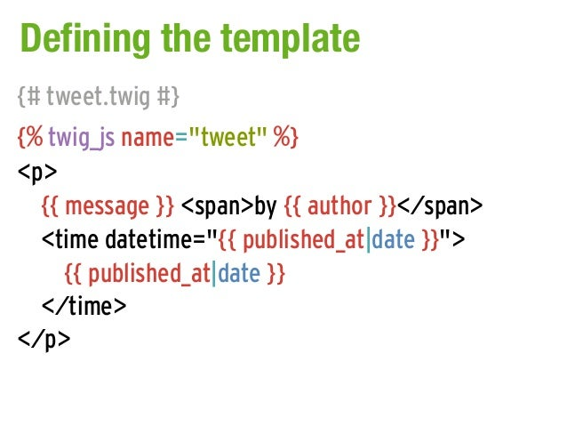 "Defining the template{# tweet.twig #}{% twig_js name=""tweet"" %}<p>  {{ message }} <span>by {{ author }}</span>  <time date..."