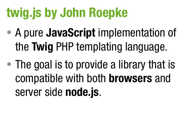 twig.js by John Roepke• A pure JavaScript implementation of  the Twig PHP templating language.• The goal is to provide a l...