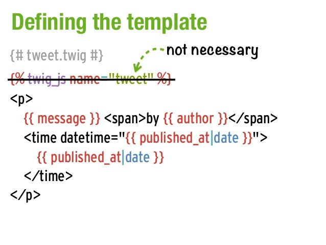 "Defining the template{# tweet.twig #}         not necessary{% twig_js name=""tweet"" %}<p>  {{ message }} <span>by {{ author..."