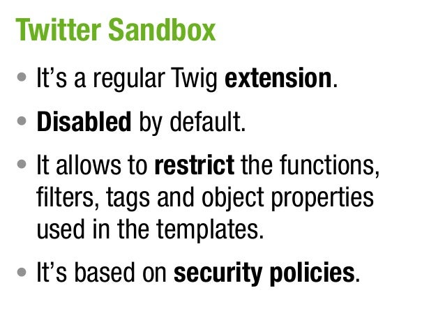 Twitter Sandbox• It's a regular Twig extension.• Disabled by default.• It allows to restrict the functions,  filters, tags...