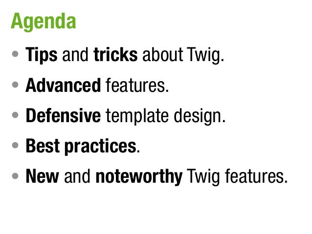 Agenda• Tips and tricks about Twig.• Advanced features.• Defensive template design.• Best practices.• New and noteworthy T...