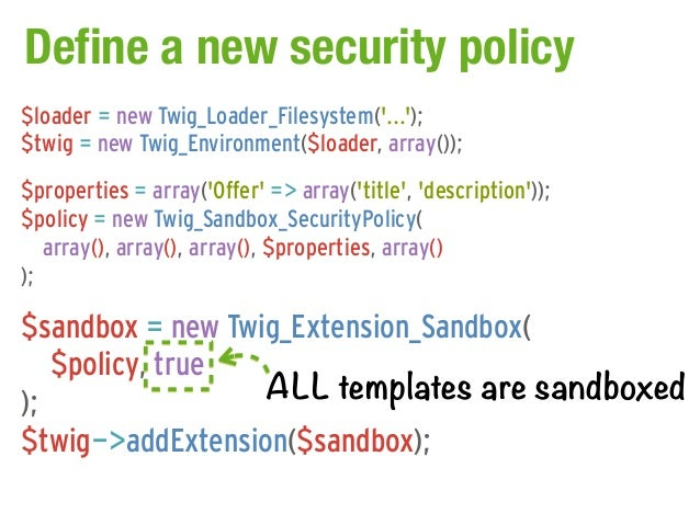 Define a new security policy$loader = new Twig_Loader_Filesystem(...);$twig = new Twig_Environment($loader, array());$prop...