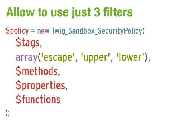 Allow to use just 3 filters$policy = new Twig_Sandbox_SecurityPolicy(     $tags,     array(escape, upper, lower),     $met...