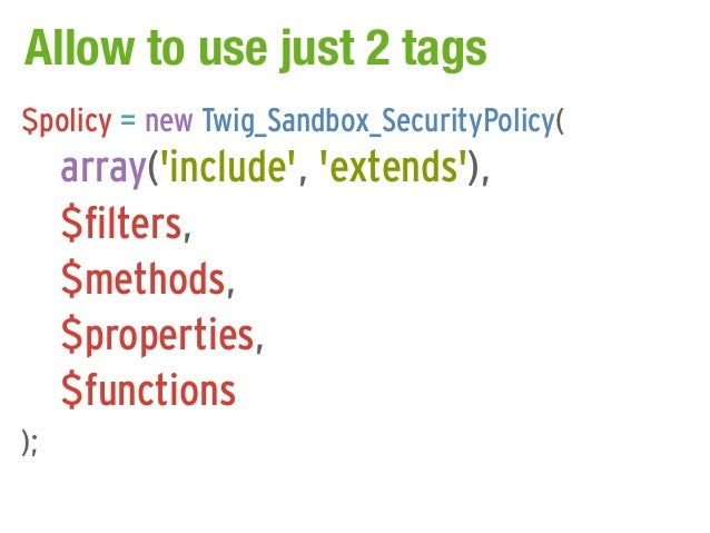 Allow to use just 2 tags$policy = new Twig_Sandbox_SecurityPolicy(     array(include, extends),     $filters,     $methods...