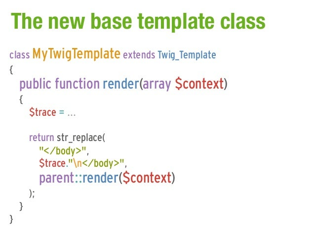 The new base template classclass MyTwigTemplate extends Twig_Template{    public function render(array $context)    {     ...